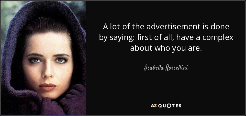 A lot of the advertisement is done by saying: first of all, have a complex about who you are. - Isabella Rossellini