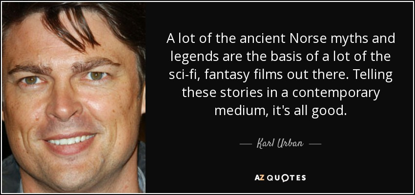 A lot of the ancient Norse myths and legends are the basis of a lot of the sci-fi, fantasy films out there. Telling these stories in a contemporary medium, it's all good. - Karl Urban