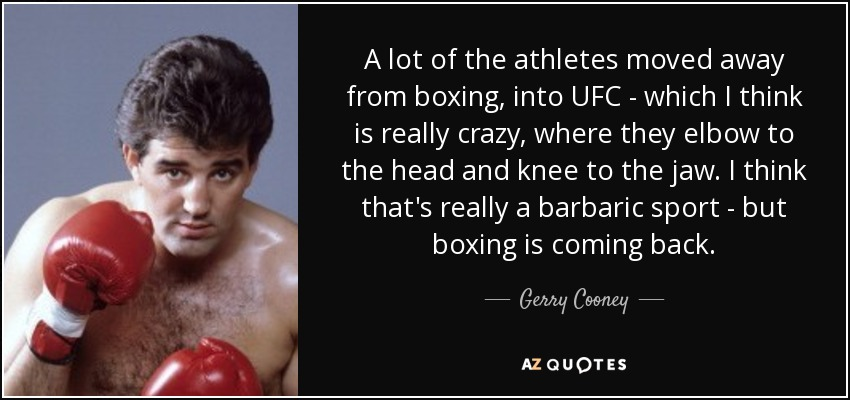 A lot of the athletes moved away from boxing, into UFC - which I think is really crazy, where they elbow to the head and knee to the jaw. I think that's really a barbaric sport - but boxing is coming back. - Gerry Cooney