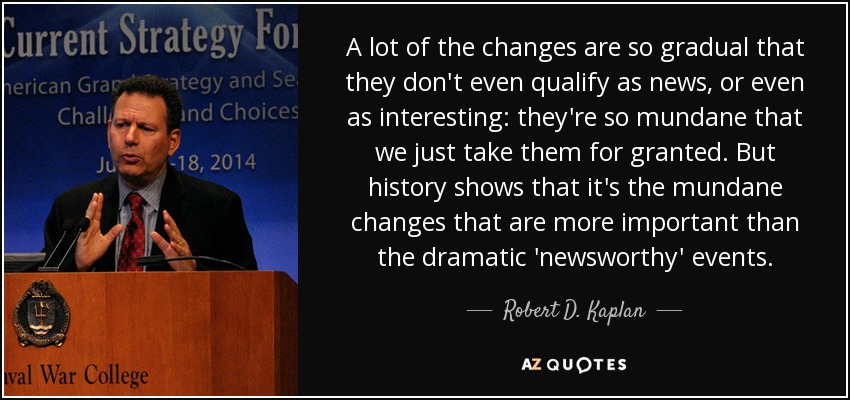 A lot of the changes are so gradual that they don't even qualify as news, or even as interesting: they're so mundane that we just take them for granted. But history shows that it's the mundane changes that are more important than the dramatic 'newsworthy' events. - Robert D. Kaplan