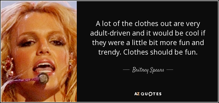 A lot of the clothes out are very adult-driven and it would be cool if they were a little bit more fun and trendy. Clothes should be fun. - Britney Spears