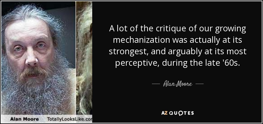 A lot of the critique of our growing mechanization was actually at its strongest, and arguably at its most perceptive, during the late '60s. - Alan Moore