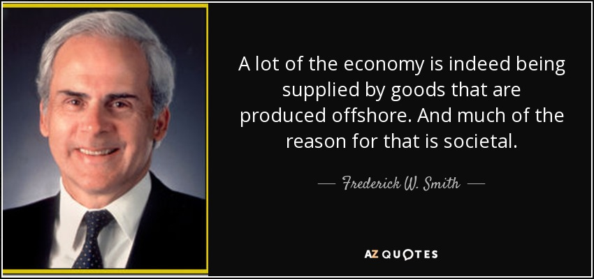 A lot of the economy is indeed being supplied by goods that are produced offshore. And much of the reason for that is societal. - Frederick W. Smith