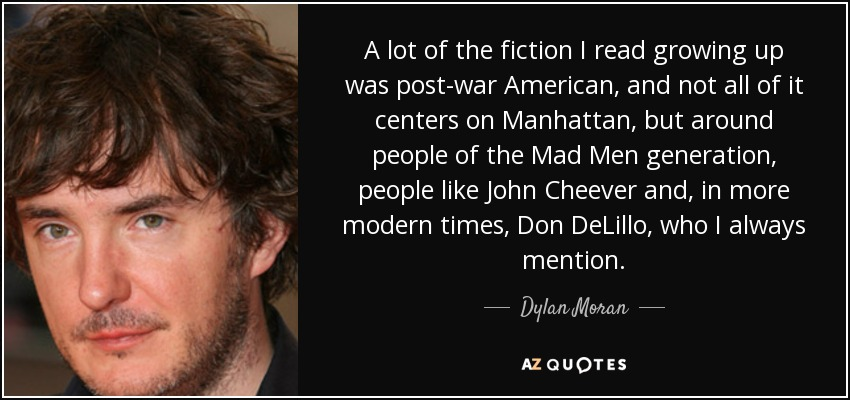 A lot of the fiction I read growing up was post-war American, and not all of it centers on Manhattan, but around people of the Mad Men generation, people like John Cheever and, in more modern times, Don DeLillo, who I always mention. - Dylan Moran