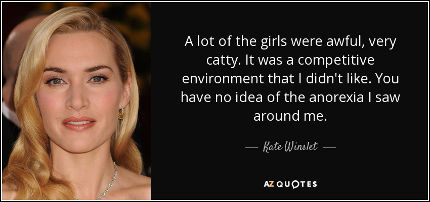 A lot of the girls were awful, very catty. It was a competitive environment that I didn't like. You have no idea of the anorexia I saw around me. - Kate Winslet