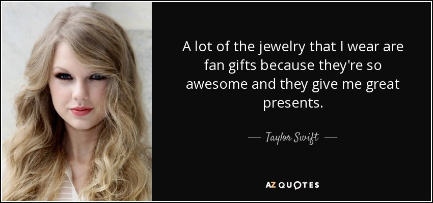 A lot of the jewelry that I wear are fan gifts because they're so awesome and they give me great presents. - Taylor Swift