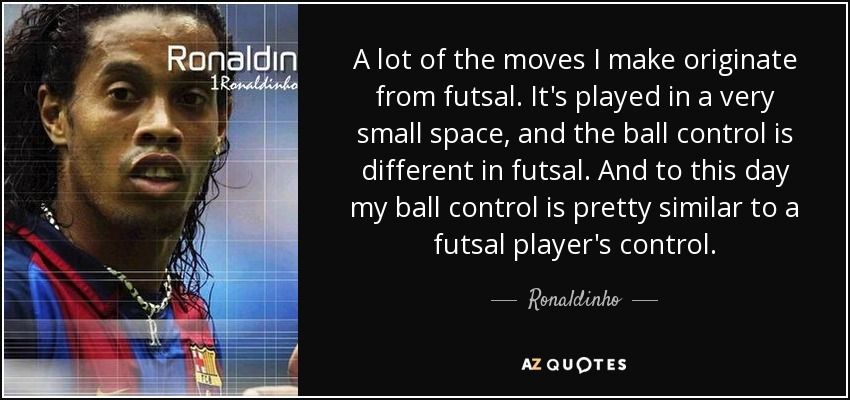 A lot of the moves I make originate from futsal. It's played in a very small space, and the ball control is different in futsal. And to this day my ball control is pretty similar to a futsal player's control. - Ronaldinho