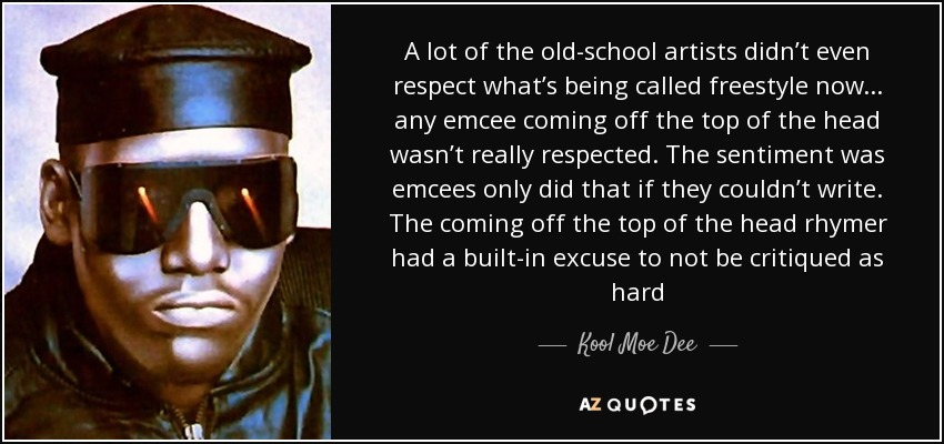 A lot of the old-school artists didn't even respect what's being called freestyle now... any emcee coming off the top of the head wasn't really respected. The sentiment was emcees only did that if they couldn't write. The coming off the top of the head rhymer had a built-in excuse to not be critiqued as hard - Kool Moe Dee
