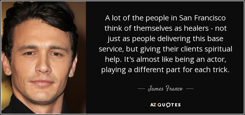 A lot of the people in San Francisco think of themselves as healers - not just as people delivering this base service, but giving their clients spiritual help. It's almost like being an actor, playing a different part for each trick. - James Franco