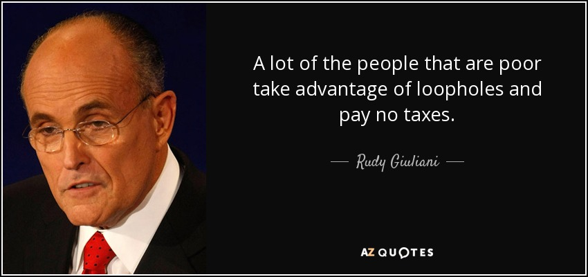 A lot of the people that are poor take advantage of loopholes and pay no taxes. - Rudy Giuliani
