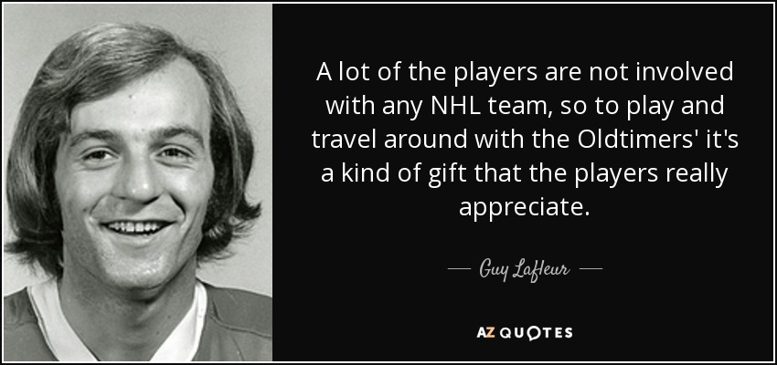 A lot of the players are not involved with any NHL team, so to play and travel around with the Oldtimers' it's a kind of gift that the players really appreciate. - Guy Lafleur