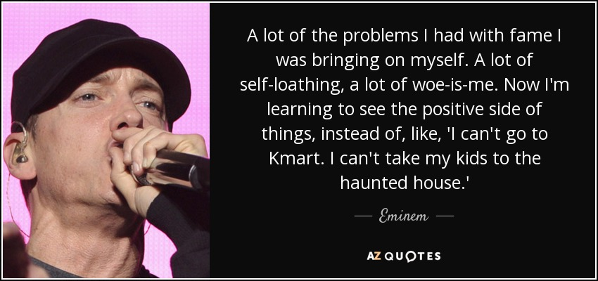 A lot of the problems I had with fame I was bringing on myself. A lot of self-loathing, a lot of woe-is-me. Now I'm learning to see the positive side of things, instead of, like, 'I can't go to Kmart. I can't take my kids to the haunted house.' - Eminem