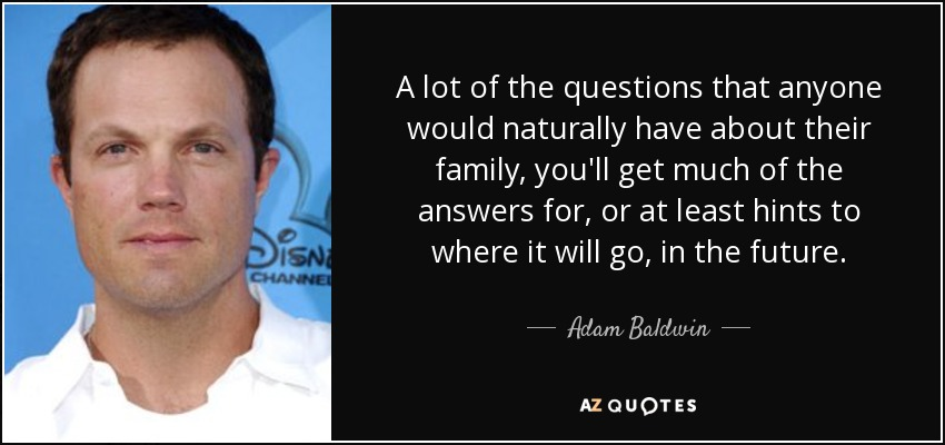 A lot of the questions that anyone would naturally have about their family, you'll get much of the answers for, or at least hints to where it will go, in the future. - Adam Baldwin