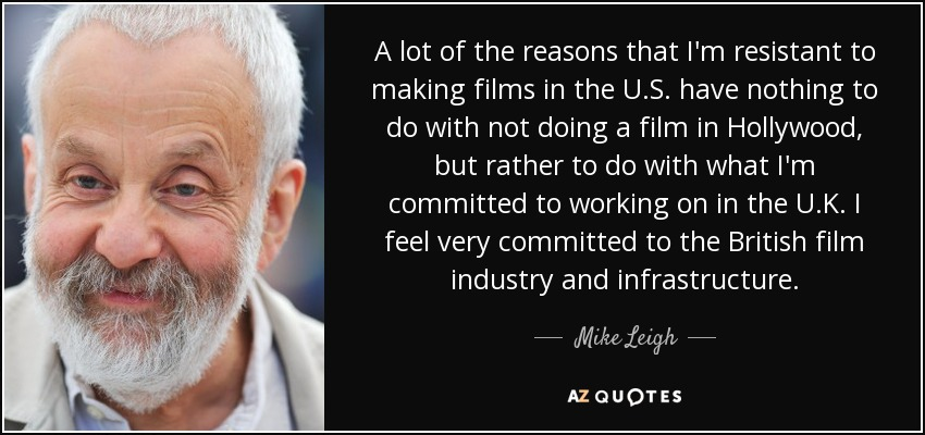 A lot of the reasons that I'm resistant to making films in the U.S. have nothing to do with not doing a film in Hollywood, but rather to do with what I'm committed to working on in the U.K. I feel very committed to the British film industry and infrastructure. - Mike Leigh