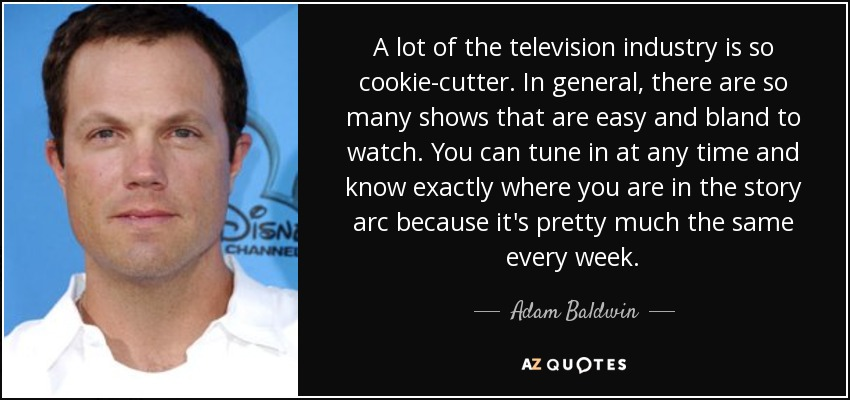A lot of the television industry is so cookie-cutter. In general, there are so many shows that are easy and bland to watch. You can tune in at any time and know exactly where you are in the story arc because it's pretty much the same every week. - Adam Baldwin