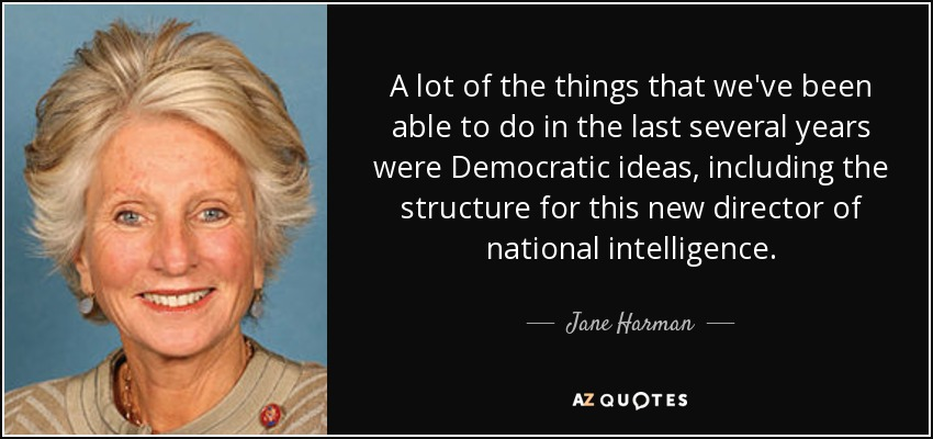 A lot of the things that we've been able to do in the last several years were Democratic ideas, including the structure for this new director of national intelligence. - Jane Harman