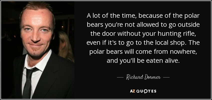 A lot of the time, because of the polar bears you're not allowed to go outside the door without your hunting rifle, even if it's to go to the local shop. The polar bears will come from nowhere, and you'll be eaten alive. - Richard Dormer