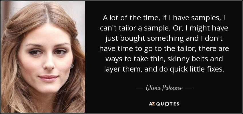 A lot of the time, if I have samples, I can't tailor a sample. Or, I might have just bought something and I don't have time to go to the tailor, there are ways to take thin, skinny belts and layer them, and do quick little fixes. - Olivia Palermo