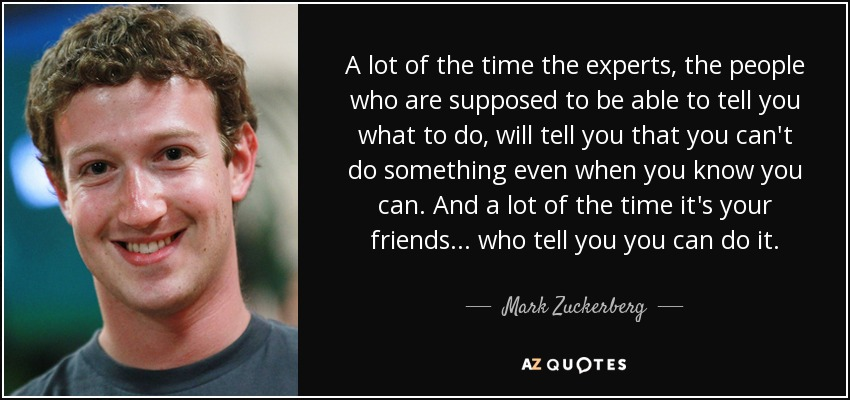 A lot of the time the experts, the people who are supposed to be able to tell you what to do, will tell you that you can't do something even when you know you can. And a lot of the time it's your friends ... who tell you you can do it. - Mark Zuckerberg
