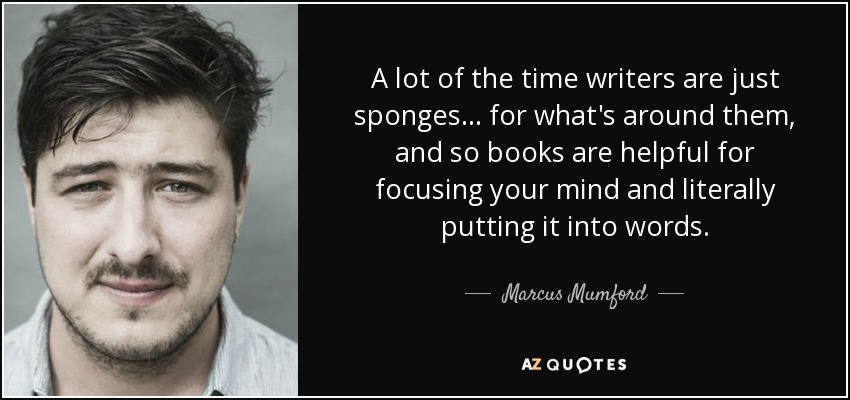 A lot of the time writers are just sponges... for what's around them, and so books are helpful for focusing your mind and literally putting it into words. - Marcus Mumford