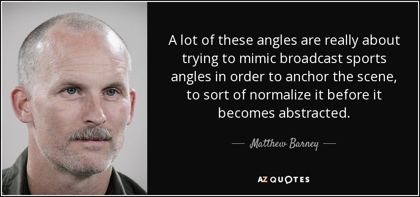 A lot of these angles are really about trying to mimic broadcast sports angles in order to anchor the scene, to sort of normalize it before it becomes abstracted. - Matthew Barney