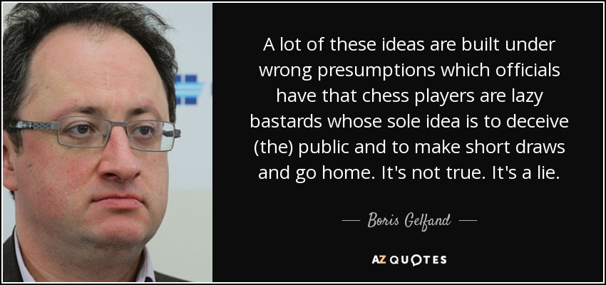 A lot of these ideas are built under wrong presumptions which officials have that chess players are lazy bastards whose sole idea is to deceive (the) public and to make short draws and go home. It's not true. It's a lie. - Boris Gelfand