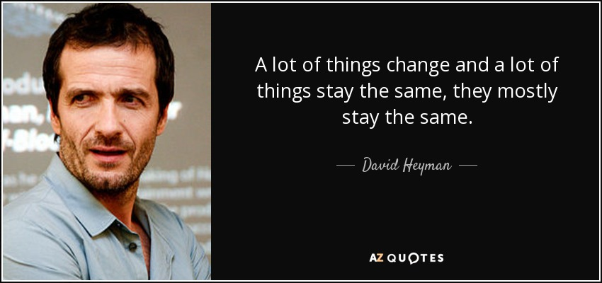 A lot of things change and a lot of things stay the same, they mostly stay the same. - David Heyman