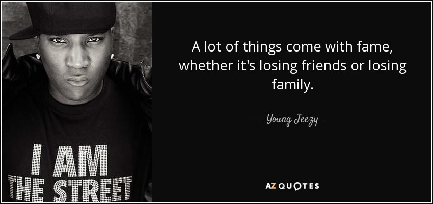 A lot of things come with fame, whether it's losing friends or losing family. - Young Jeezy