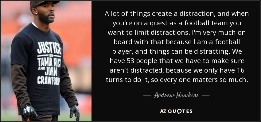 A lot of things create a distraction, and when you're on a quest as a football team you want to limit distractions. I'm very much on board with that because I am a football player, and things can be distracting. We have 53 people that we have to make sure aren't distracted, because we only have 16 turns to do it, so every one matters so much. - Andrew Hawkins