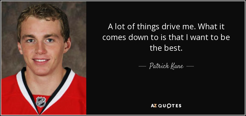 A lot of things drive me. What it comes down to is that I want to be the best. - Patrick Kane
