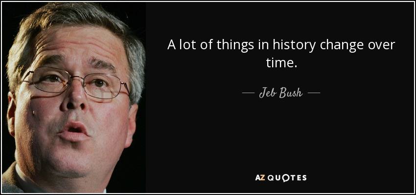 A lot of things in history change over time. - Jeb Bush