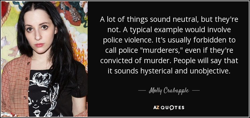 A lot of things sound neutral, but they're not. A typical example would involve police violence. It's usually forbidden to call police