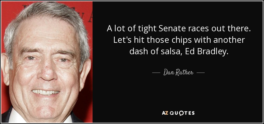 A lot of tight Senate races out there. Let's hit those chips with another dash of salsa, Ed Bradley. - Dan Rather