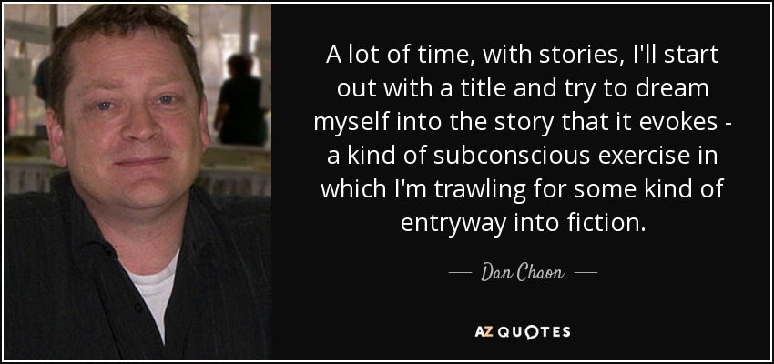 A lot of time, with stories, I'll start out with a title and try to dream myself into the story that it evokes - a kind of subconscious exercise in which I'm trawling for some kind of entryway into fiction. - Dan Chaon