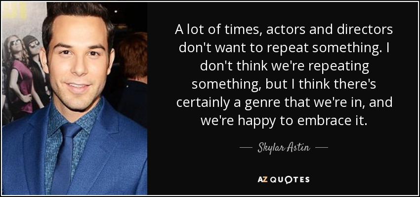 A lot of times, actors and directors don't want to repeat something. I don't think we're repeating something, but I think there's certainly a genre that we're in, and we're happy to embrace it. - Skylar Astin