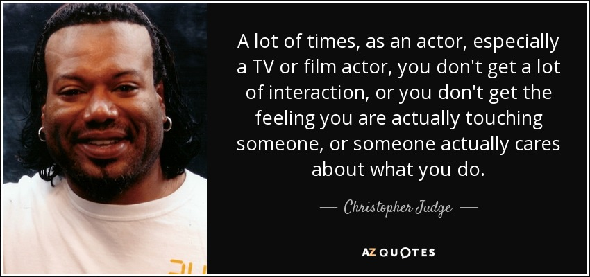 A lot of times, as an actor, especially a TV or film actor, you don't get a lot of interaction, or you don't get the feeling you are actually touching someone, or someone actually cares about what you do. - Christopher Judge