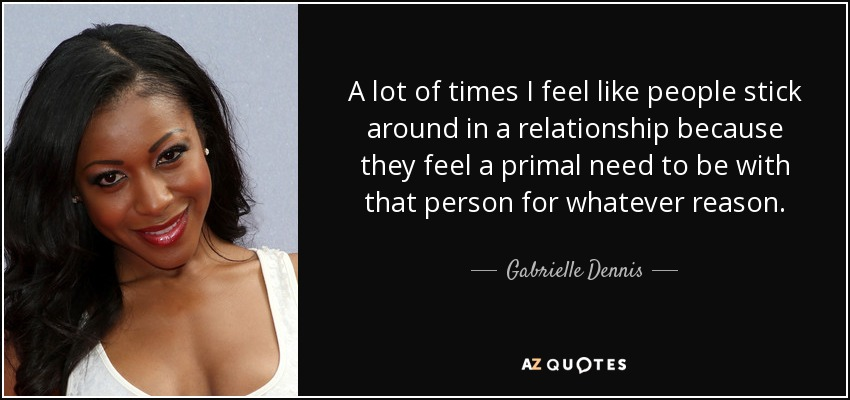 A lot of times I feel like people stick around in a relationship because they feel a primal need to be with that person for whatever reason. - Gabrielle Dennis