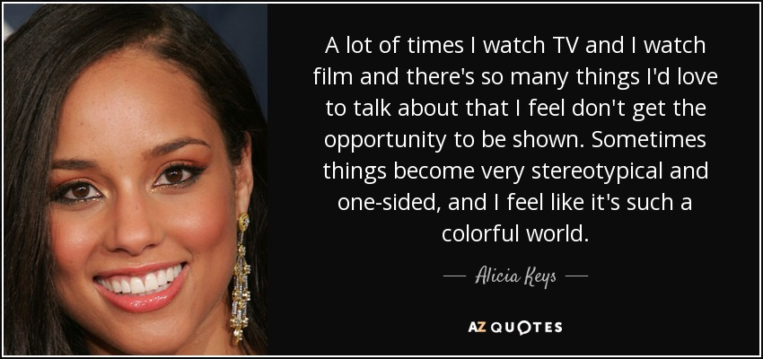 A lot of times I watch TV and I watch film and there's so many things I'd love to talk about that I feel don't get the opportunity to be shown. Sometimes things become very stereotypical and one-sided, and I feel like it's such a colorful world. - Alicia Keys