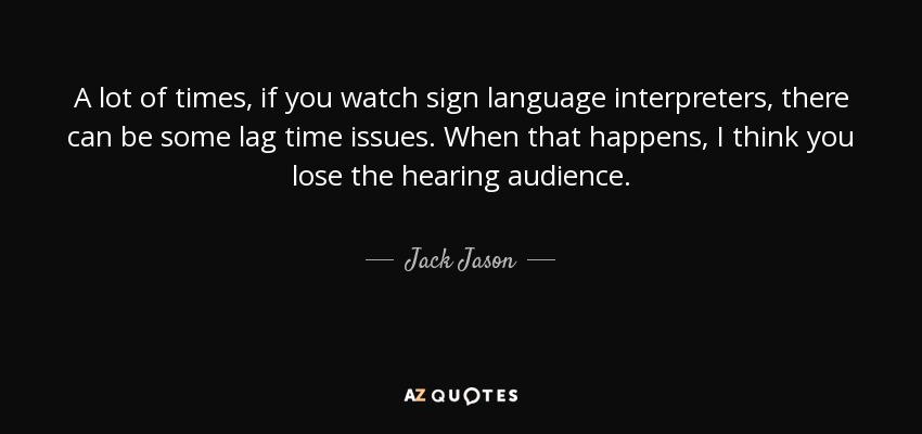 A lot of times, if you watch sign language interpreters, there can be some lag time issues. When that happens, I think you lose the hearing audience. - Jack Jason