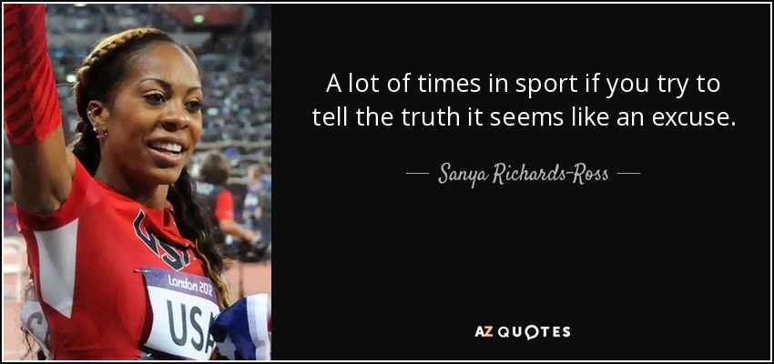 A lot of times in sport if you try to tell the truth it seems like an excuse. - Sanya Richards-Ross