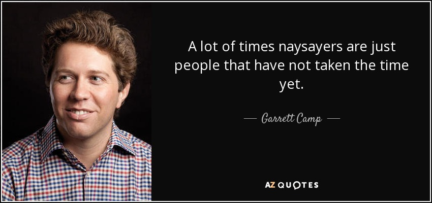 A lot of times naysayers are just people that have not taken the time yet. - Garrett Camp