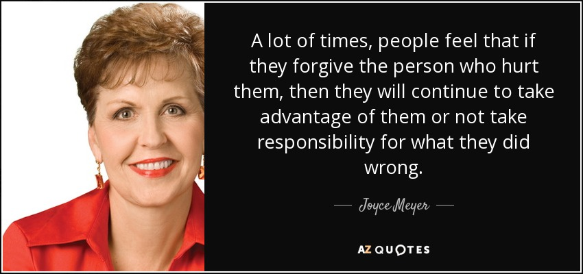 A lot of times, people feel that if they forgive the person who hurt them, then they will continue to take advantage of them or not take responsibility for what they did wrong. - Joyce Meyer