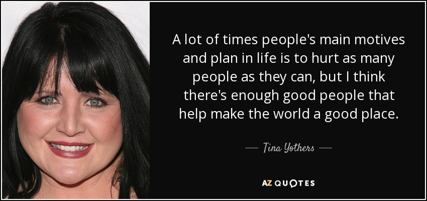 A lot of times people's main motives and plan in life is to hurt as many people as they can, but I think there's enough good people that help make the world a good place. - Tina Yothers