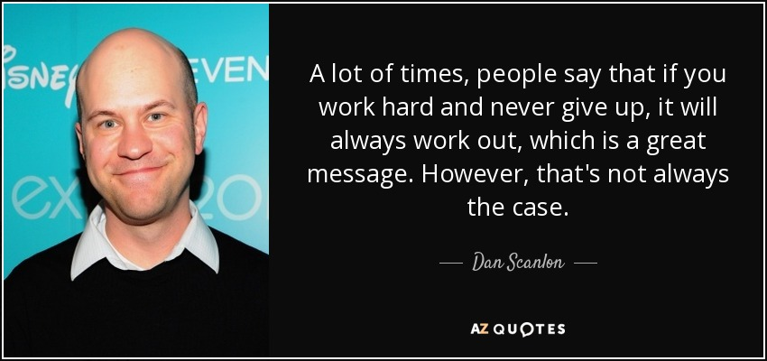 A lot of times, people say that if you work hard and never give up, it will always work out, which is a great message. However, that's not always the case. - Dan Scanlon