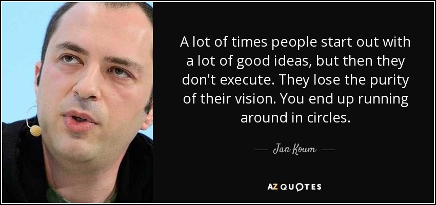 A lot of times people start out with a lot of good ideas, but then they don't execute. They lose the purity of their vision. You end up running around in circles. - Jan Koum