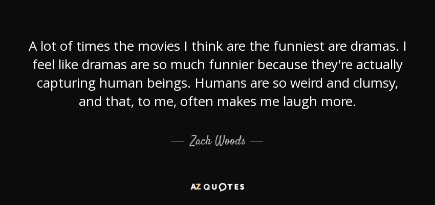 A lot of times the movies I think are the funniest are dramas. I feel like dramas are so much funnier because they're actually capturing human beings. Humans are so weird and clumsy, and that, to me, often makes me laugh more. - Zach Woods