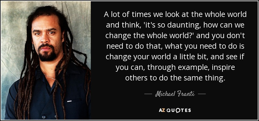 A lot of times we look at the whole world and think, 'it's so daunting, how can we change the whole world?' and you don't need to do that, what you need to do is change your world a little bit, and see if you can, through example, inspire others to do the same thing. - Michael Franti