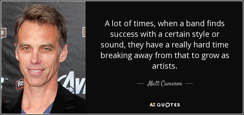 A lot of times, when a band finds success with a certain style or sound, they have a really hard time breaking away from that to grow as artists. - Matt Cameron