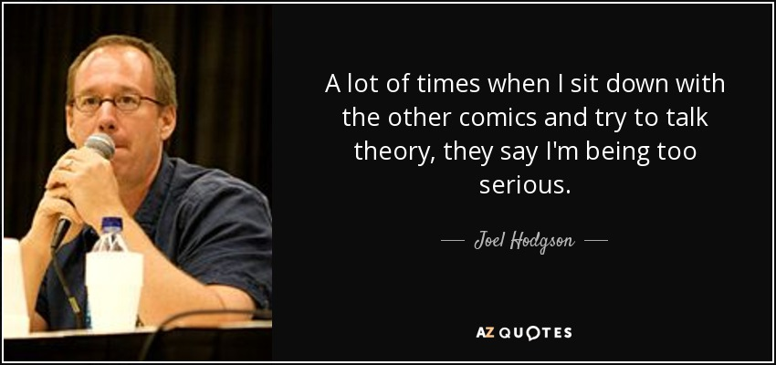 A lot of times when I sit down with the other comics and try to talk theory, they say I'm being too serious. - Joel Hodgson