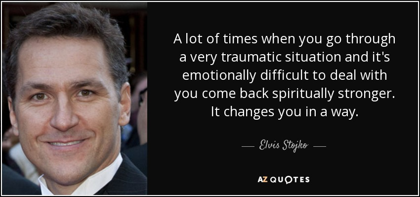 A lot of times when you go through a very traumatic situation and it's emotionally difficult to deal with you come back spiritually stronger. It changes you in a way. - Elvis Stojko